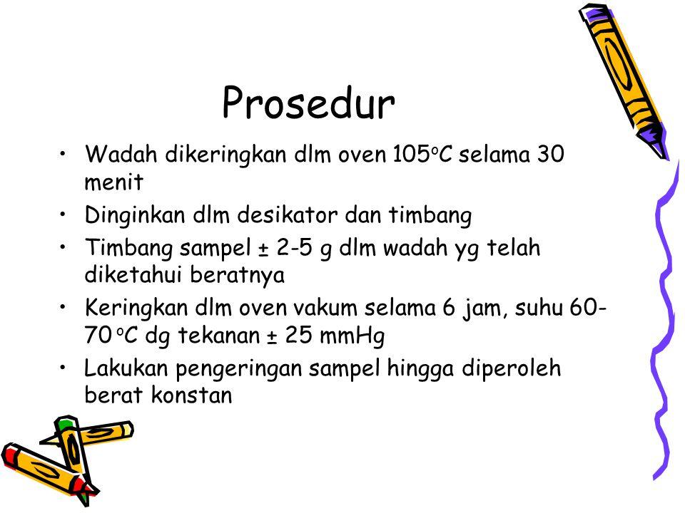 Prosedur Wadah dikeringkan dlm oven 105 o C selama 30 menit Dinginkan dlm desikator dan timbang Timbang sampel ± 2-5 g dlm wadah yg telah diketahui beratnya Keringkan dlm oven vakum selama 6 jam, suhu 60- 70 o C dg tekanan ± 25 mmHg Lakukan pengeringan sampel hingga diperoleh berat konstan