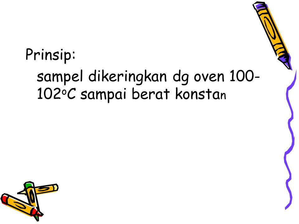 Prinsip: sampel dikeringkan dg oven 100- 102 o C sampai berat konsta n