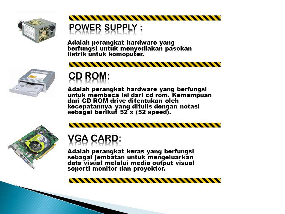Adalah perangkat hardware yang berfungsi untuk menyediakan pasokan listrik untuk komoputer.