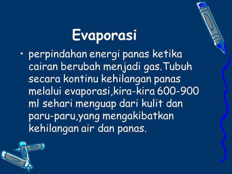 Evaporasi perpindahan energi panas ketika cairan berubah menjadi gas.Tubuh secara kontinu kehilangan panas melalui evaporasi,kira-kira 600-900 ml sehari menguap dari kulit dan paru-paru,yang mengakibatkan kehilangan air dan panas.