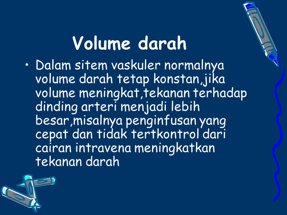 Volume darah Dalam sitem vaskuler normalnya volume darah tetap konstan,jika volume meningkat,tekanan terhadap dinding arteri menjadi lebih besar,misalnya penginfusan yang cepat dan tidak tertkontrol dari cairan intravena meningkatkan tekanan darah