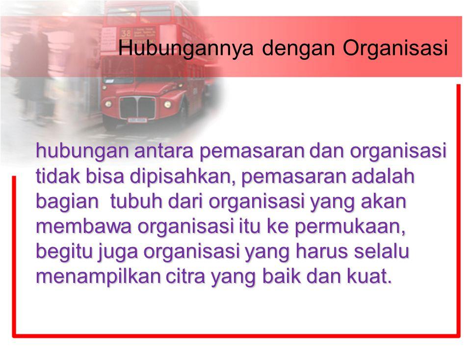 Hubungannya dengan Organisasi hubungan antara pemasaran dan organisasi tidak bisa dipisahkan, pemasaran adalah bagian tubuh dari organisasi yang akan