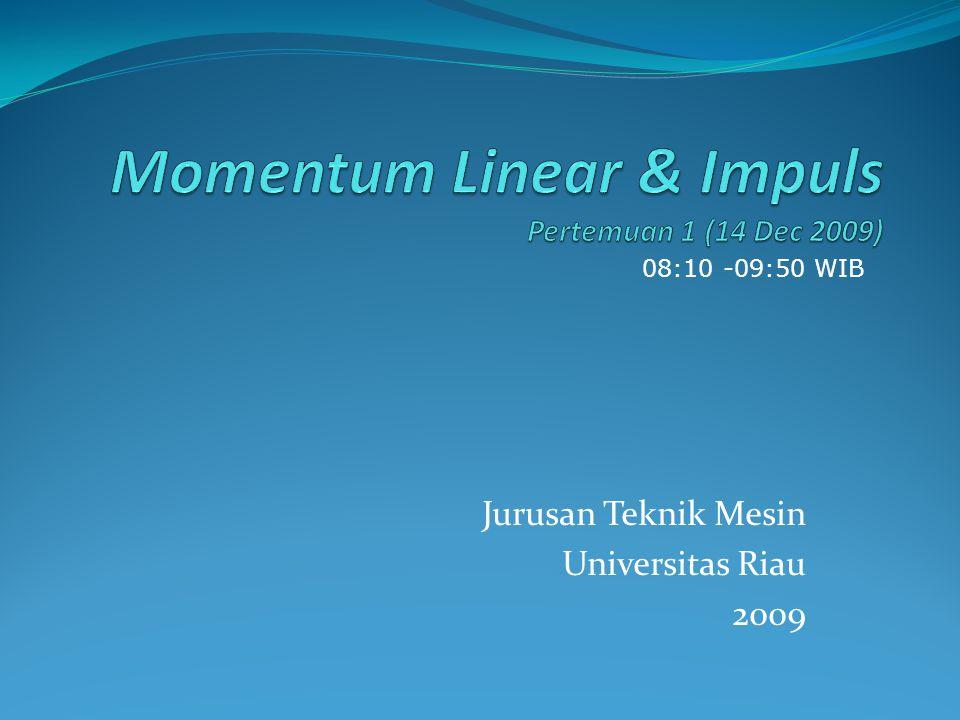 Jurusan Teknik Mesin Universitas Riau 2009 08:10 -09:50 WIB