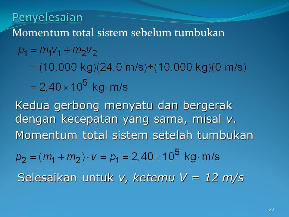 27 Momentum total sistem sebelum tumbukan Kedua gerbong menyatu dan bergerak dengan kecepatan yang sama, misal v. Momentum total sistem setelah tumbuk