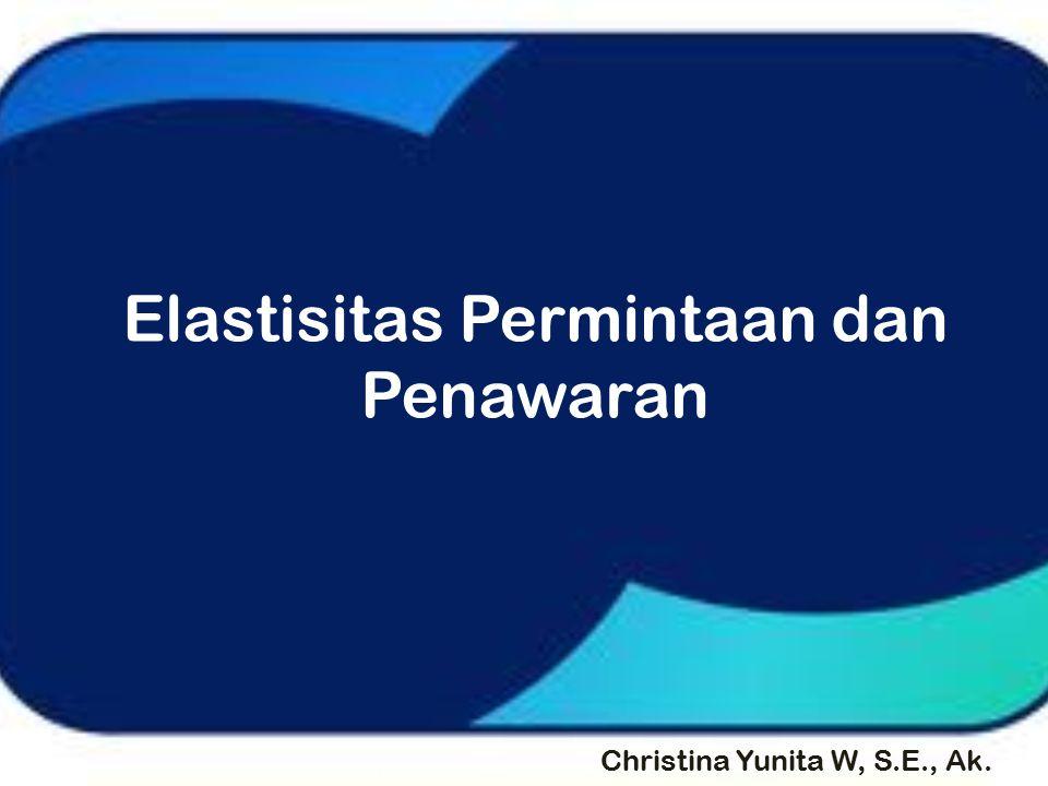 Elastisitas Permintaan dan Penawaran Christina Yunita W, S.E., Ak.