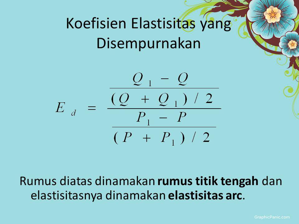 Koefisien Elastisitas yang Disempurnakan Rumus diatas dinamakan rumus titik tengah dan elastisitasnya dinamakan elastisitas arc.