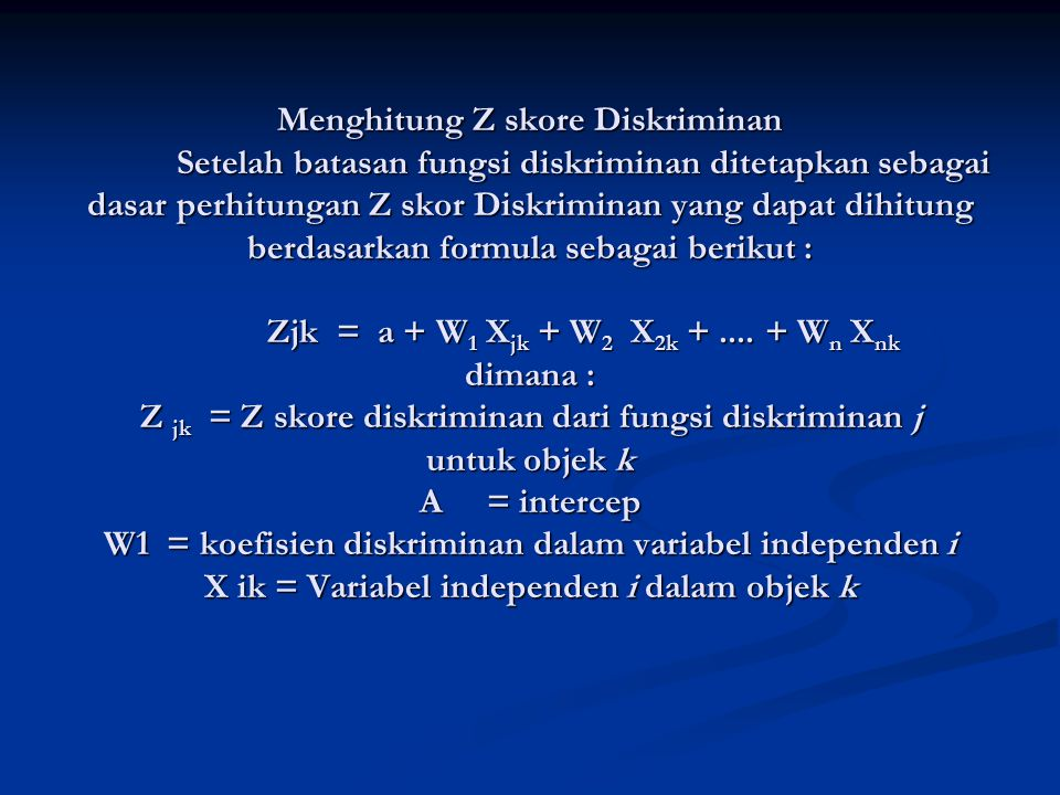 Menghitung Z skore Diskriminan Setelah batasan fungsi diskriminan ditetapkan sebagai dasar perhitungan Z skor Diskriminan yang dapat dihitung berdasarkan formula sebagai berikut : Zjk = a + W 1 X jk + W 2 X 2k +....