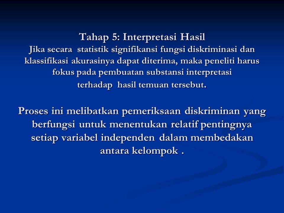 Tahap 5: Interpretasi Hasil Jika secara statistik signifikansi fungsi diskriminasi dan klassifikasi akurasinya dapat diterima, maka peneliti harus fok