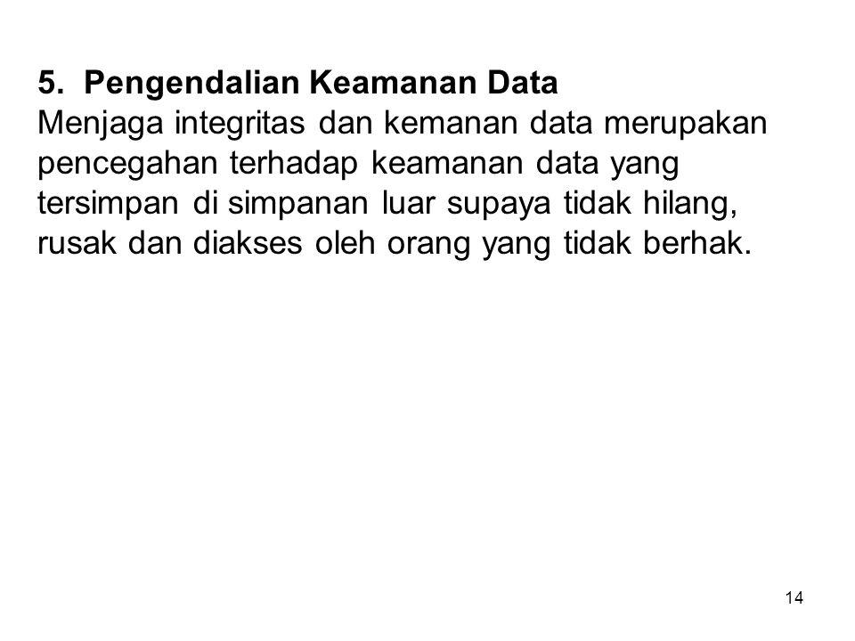 14 5. Pengendalian Keamanan Data Menjaga integritas dan kemanan data merupakan pencegahan terhadap keamanan data yang tersimpan di simpanan luar supay