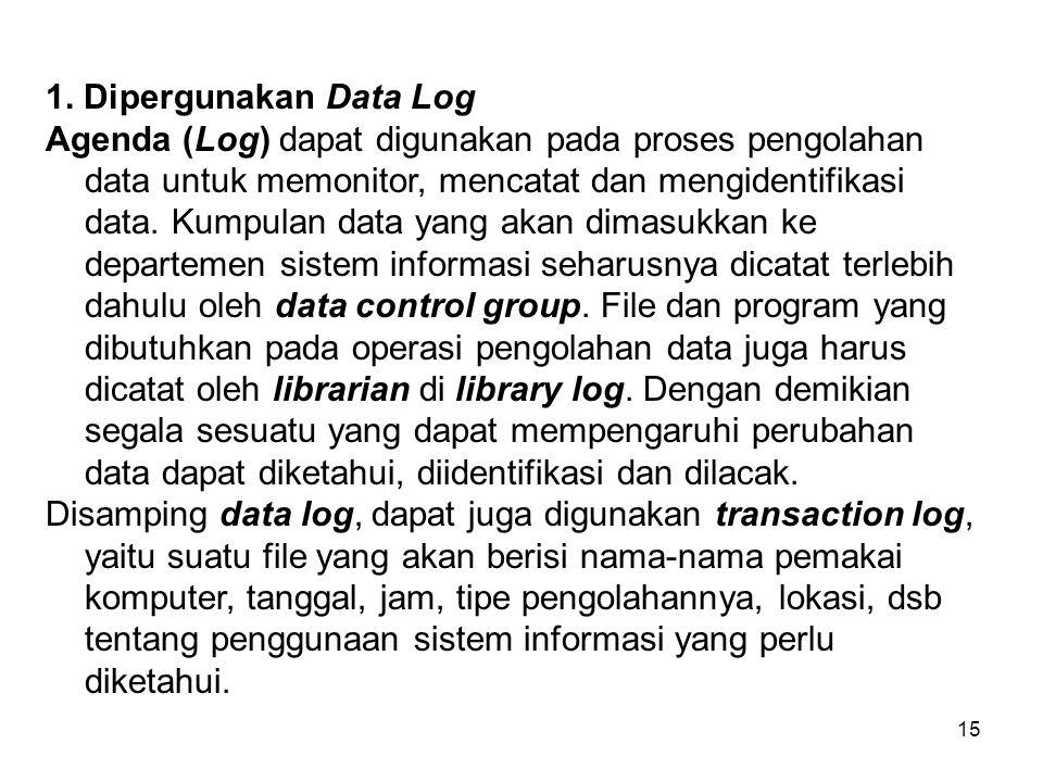 15 1. Dipergunakan Data Log Agenda (Log) dapat digunakan pada proses pengolahan data untuk memonitor, mencatat dan mengidentifikasi data. Kumpulan dat