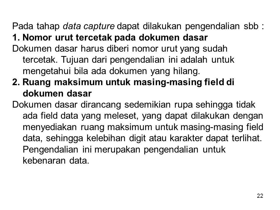 22 Pada tahap data capture dapat dilakukan pengendalian sbb : 1. Nomor urut tercetak pada dokumen dasar Dokumen dasar harus diberi nomor urut yang sud