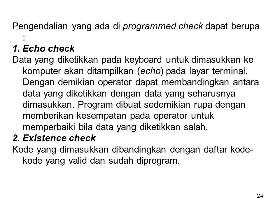 24 Pengendalian yang ada di programmed check dapat berupa : 1. Echo check Data yang diketikkan pada keyboard untuk dimasukkan ke komputer akan ditampi