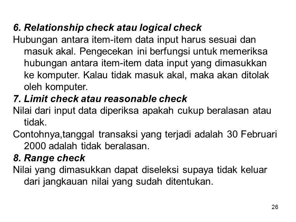 26 6. Relationship check atau logical check Hubungan antara item-item data input harus sesuai dan masuk akal. Pengecekan ini berfungsi untuk memeriksa
