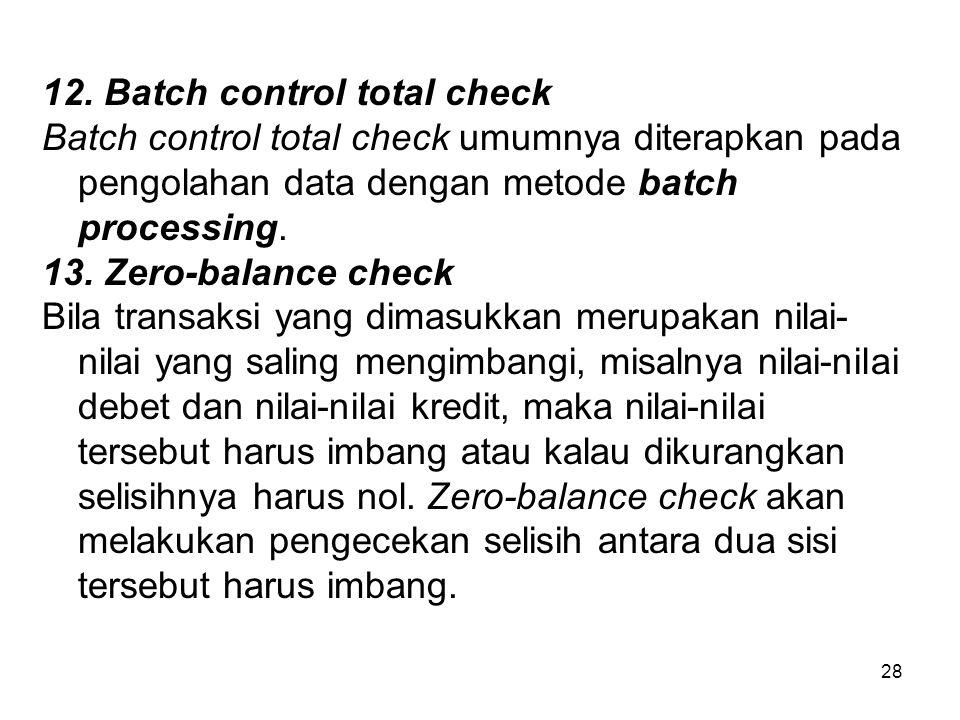 28 12. Batch control total check Batch control total check umumnya diterapkan pada pengolahan data dengan metode batch processing. 13. Zero-balance ch