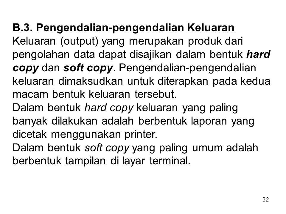 32 B.3. Pengendalian-pengendalian Keluaran Keluaran (output) yang merupakan produk dari pengolahan data dapat disajikan dalam bentuk hard copy dan sof