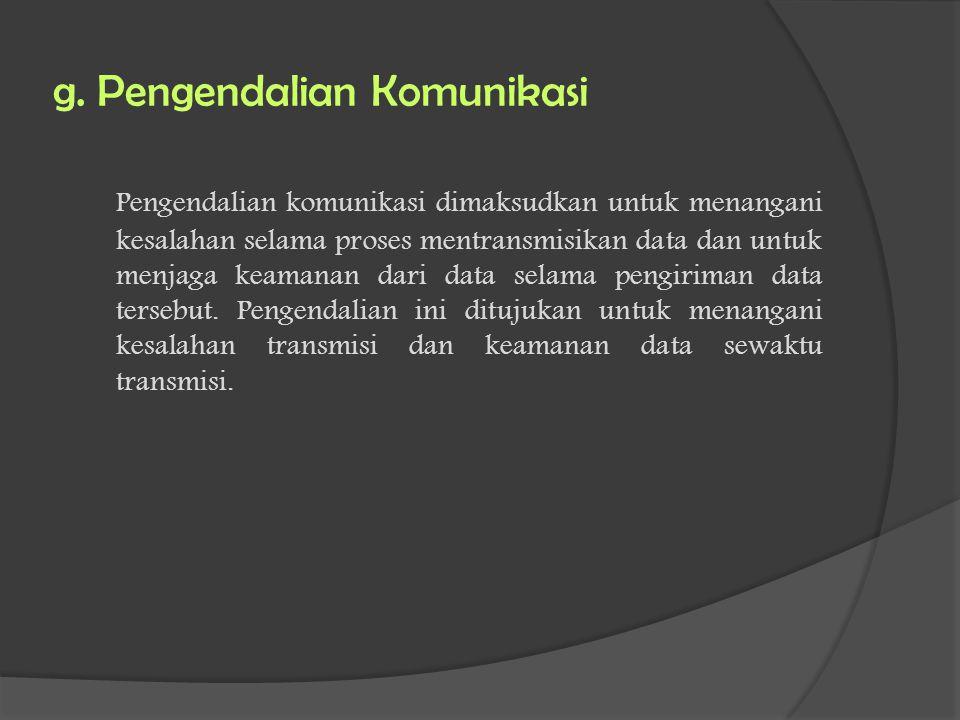 g. Pengendalian Komunikasi Pengendalian komunikasi dimaksudkan untuk menangani kesalahan selama proses mentransmisikan data dan untuk menjaga keamanan