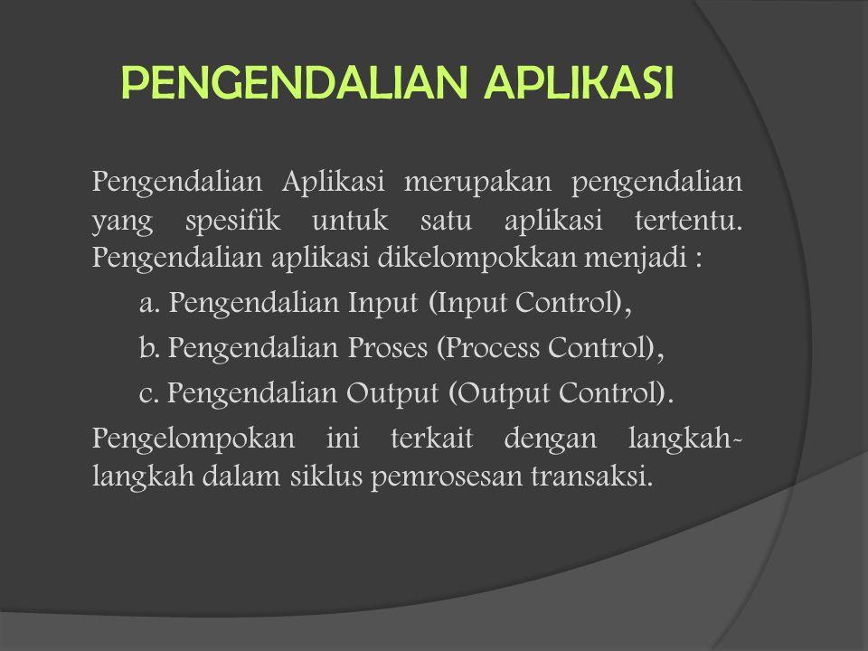PENGENDALIAN APLIKASI Pengendalian Aplikasi merupakan pengendalian yang spesifik untuk satu aplikasi tertentu. Pengendalian aplikasi dikelompokkan men