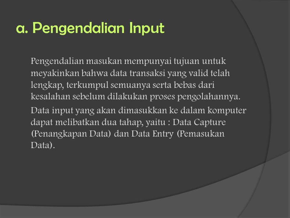 a. Pengendalian Input Pengendalian masukan mempunyai tujuan untuk meyakinkan bahwa data transaksi yang valid telah lengkap, terkumpul semuanya serta b