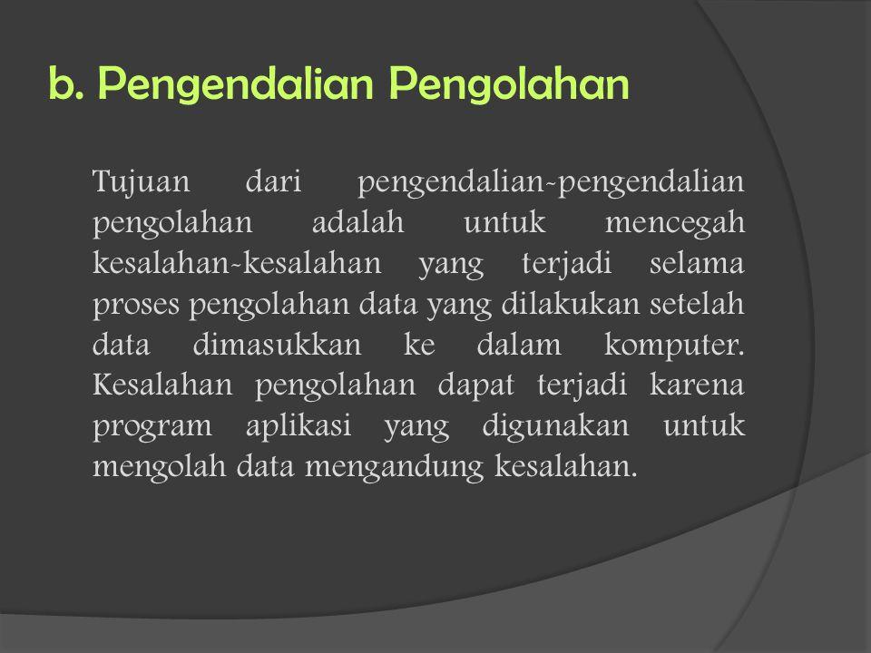 b. Pengendalian Pengolahan Tujuan dari pengendalian-pengendalian pengolahan adalah untuk mencegah kesalahan-kesalahan yang terjadi selama proses pengo