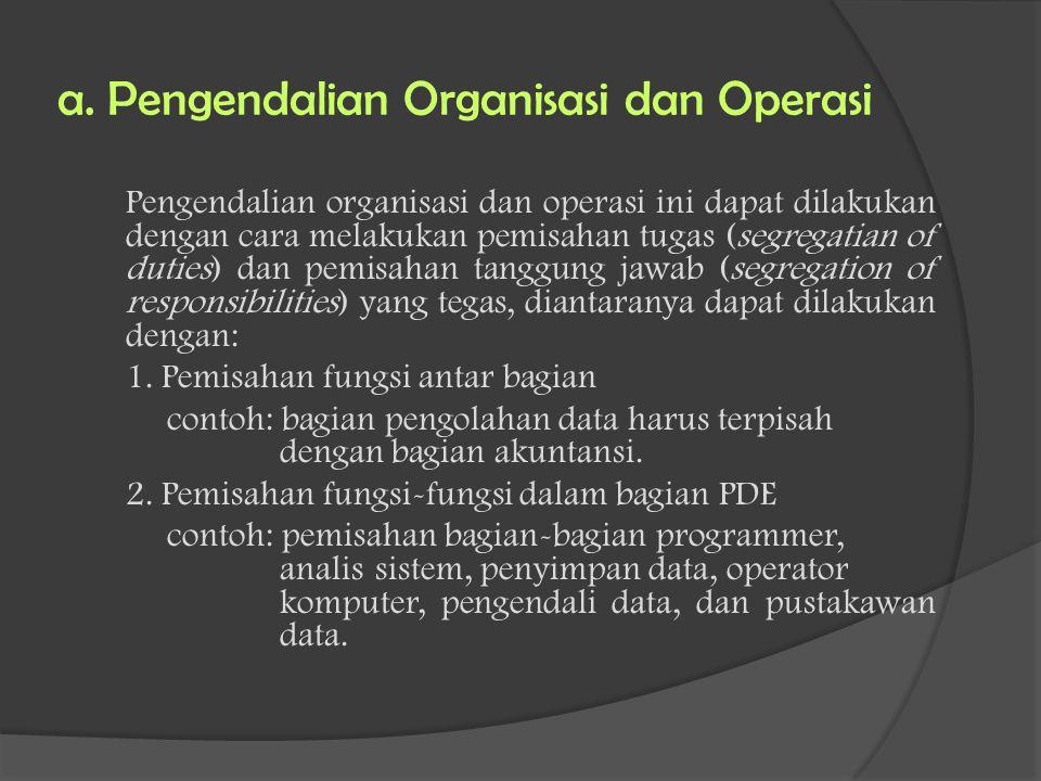 a. Pengendalian Organisasi dan Operasi Pengendalian organisasi dan operasi ini dapat dilakukan dengan cara melakukan pemisahan tugas (segregatian of d