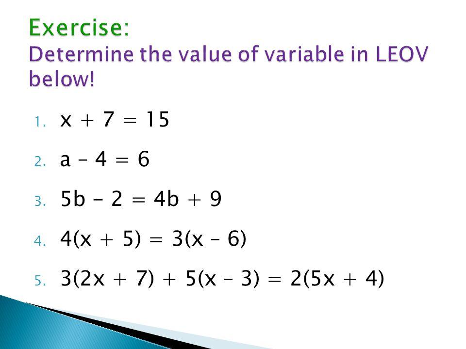 1.x + 7 = 15 2. a – 4 = 6 3. 5b - 2 = 4b + 9 4. 4(x + 5) = 3(x – 6) 5.