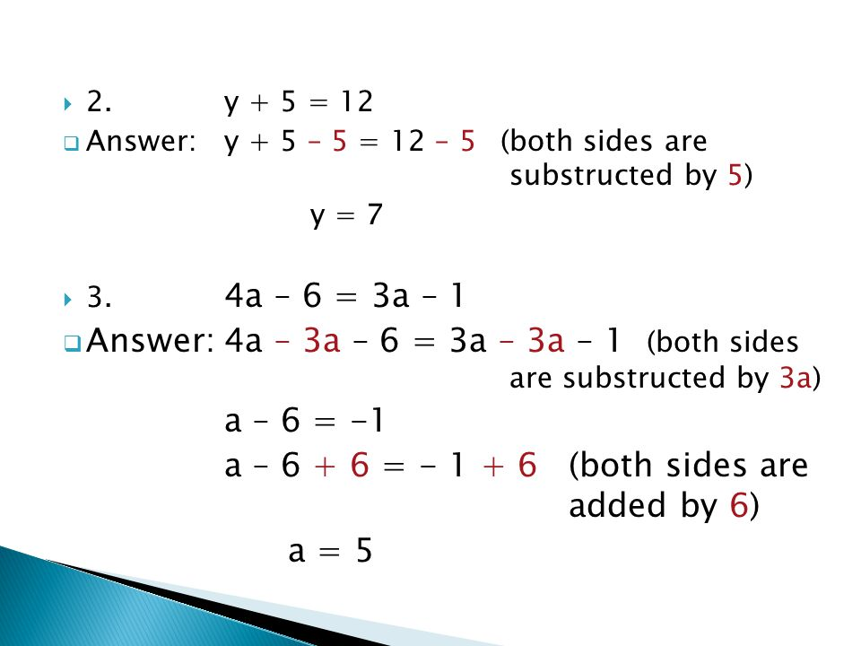  2.y + 5 = 12  Answer:y + 5 – 5 = 12 – 5 (both sides are substructed by 5) y = 7  3. 4a – 6 = 3a – 1  Answer:4a – 3a – 6 = 3a – 3a – 1 (both sides