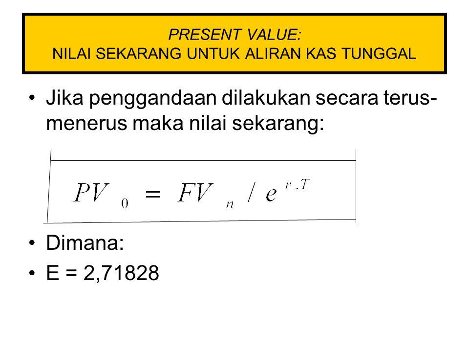 PRESENT VALUE: NILAI SEKARANG UNTUK ALIRAN KAS TUNGGAL Jika penggandaan dilakukan secara terus- menerus maka nilai sekarang: Dimana: E = 2,71828