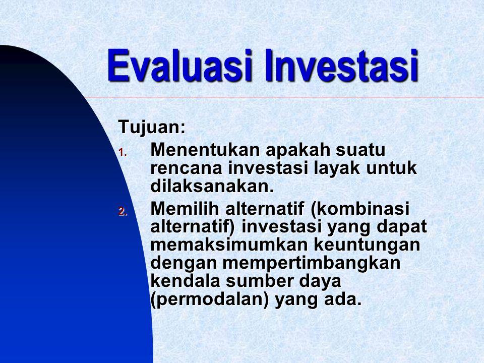 Evaluasi Investasi Tujuan: 1. Menentukan apakah suatu rencana investasi layak untuk dilaksanakan. 2. Memilih alternatif (kombinasi alternatif) investa