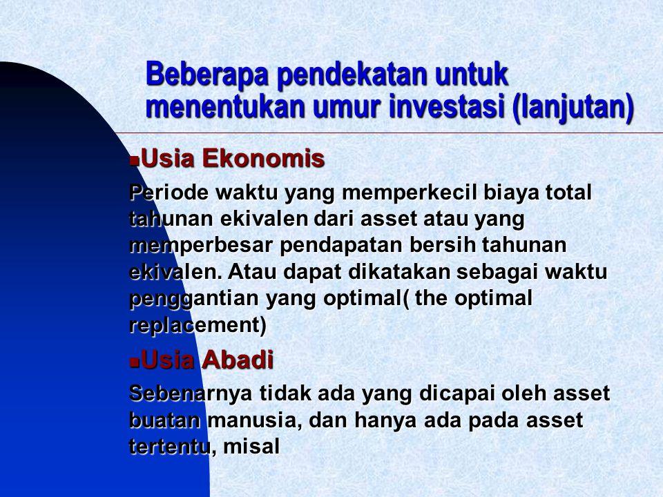 Beberapa pendekatan untuk menentukan umur investasi (lanjutan) Usia Ekonomis Usia Ekonomis Periode waktu yang memperkecil biaya total tahunan ekivalen