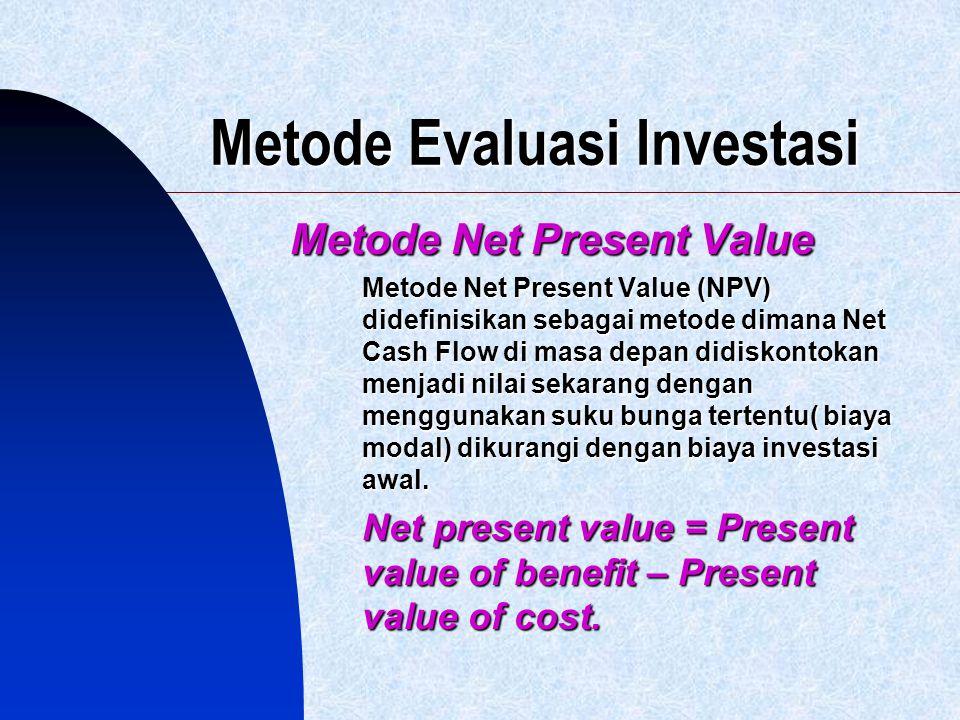 Metode Evaluasi Investasi Metode Net Present Value Metode Net Present Value (NPV) didefinisikan sebagai metode dimana Net Cash Flow di masa depan didi