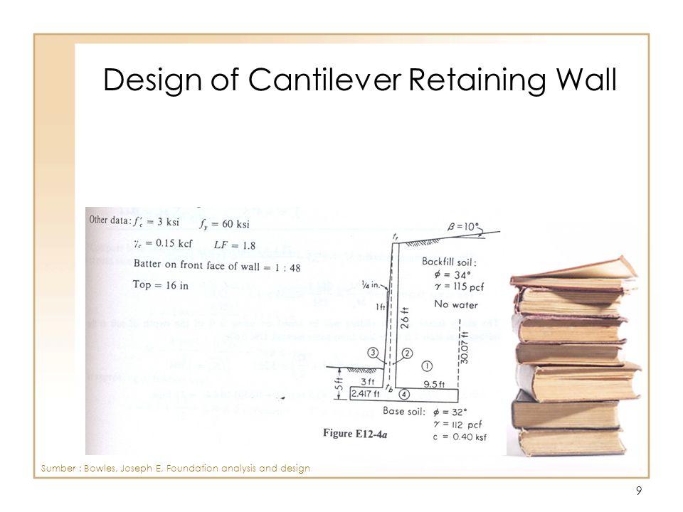10 Design of Cantilever Retaining Wall Sumber : Bowles, Joseph E, Foundation analysis and design
