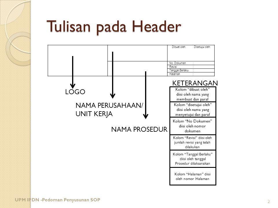 """Tulisan pada Header UPM IPDN -Pedoman Penyusunan SOP 2 LOGO NAMA PERUSAHAAN/ UNIT KERJA NAMA PROSEDUR Kolom """"dibuat oleh"""" diisi oleh nama yang membuat"""