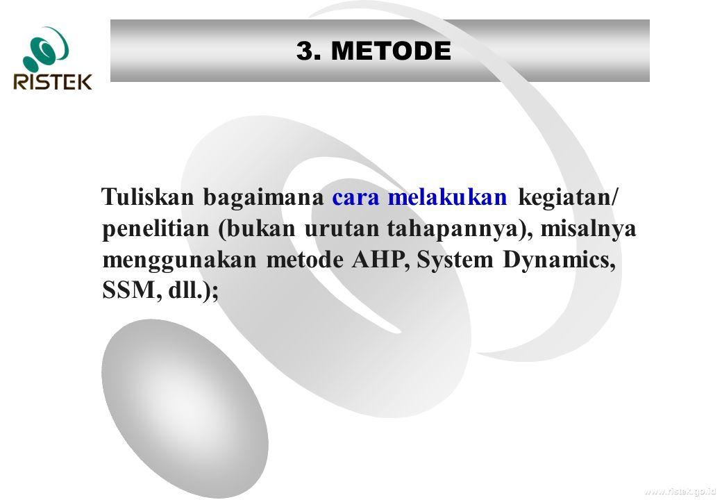www.ristek.go.id 3. METODE Tuliskan bagaimana cara melakukan kegiatan/ penelitian (bukan urutan tahapannya), misalnya menggunakan metode AHP, System D