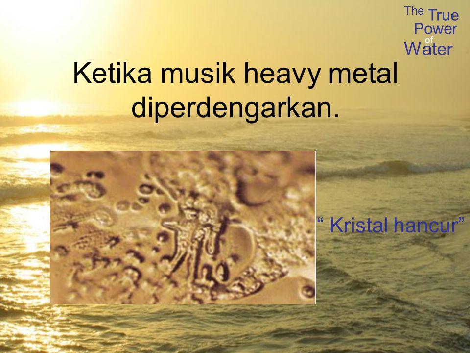 The True Power Water of Ketika musik heavy metal diperdengarkan. Kristal hancur