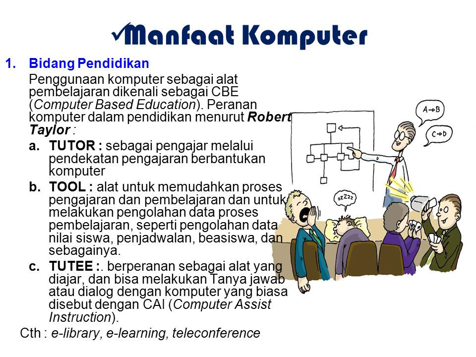 Manfaat Komputer 1.Bidang Pendidikan Penggunaan komputer sebagai alat pembelajaran dikenali sebagai CBE (Computer Based Education). Peranan komputer d