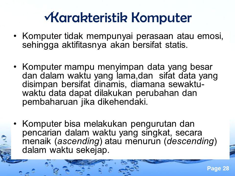 Page 28 Karakteristik Komputer Komputer tidak mempunyai perasaan atau emosi, sehingga aktifitasnya akan bersifat statis. Komputer mampu menyimpan data