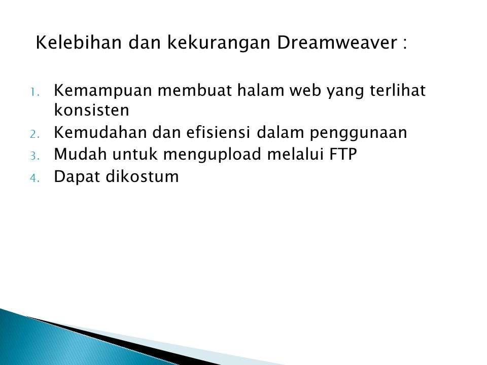 Kelebihan dan kekurangan Dreamweaver : 1. Kemampuan membuat halam web yang terlihat konsisten 2. Kemudahan dan efisiensi dalam penggunaan 3. Mudah unt