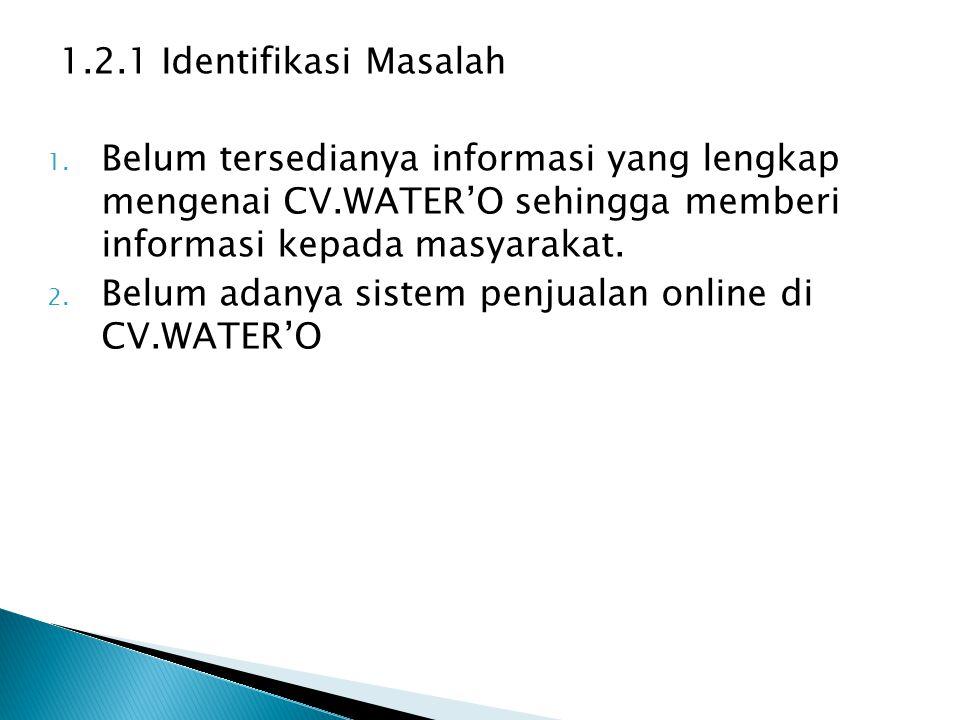 1.2.1 Identifikasi Masalah 1. Belum tersedianya informasi yang lengkap mengenai CV.WATER'O sehingga memberi informasi kepada masyarakat. 2. Belum adan