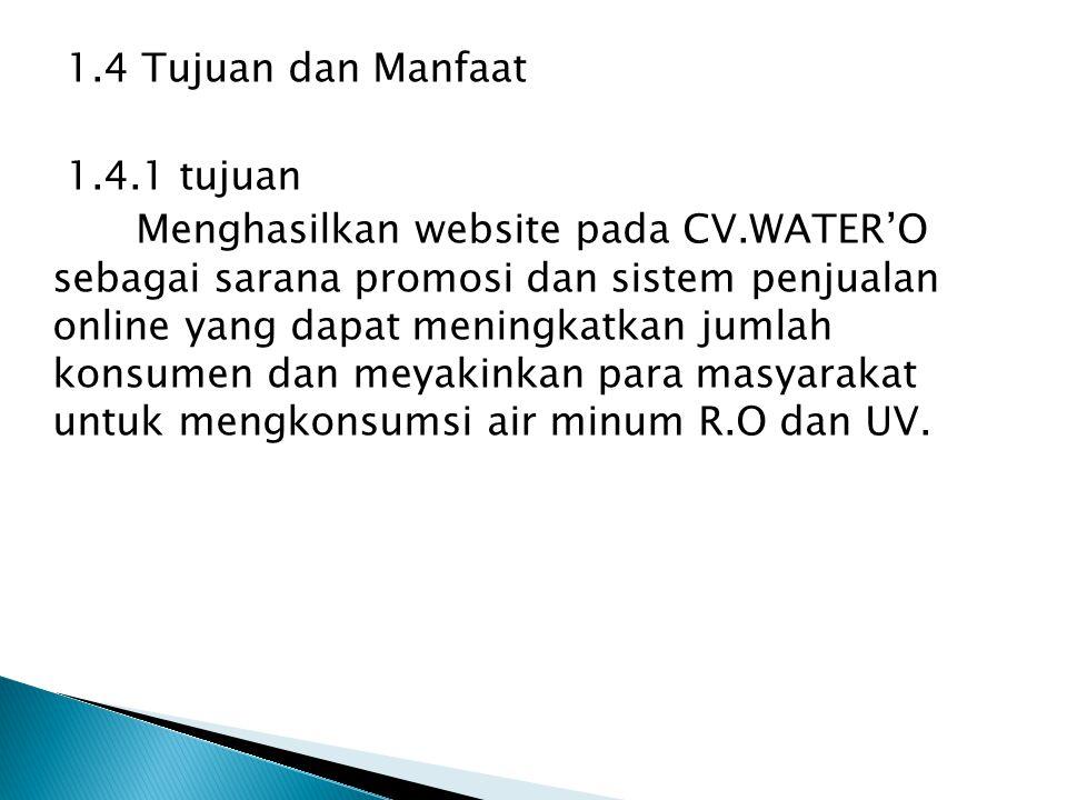 1.4 Tujuan dan Manfaat 1.4.1 tujuan Menghasilkan website pada CV.WATER'O sebagai sarana promosi dan sistem penjualan online yang dapat meningkatkan ju