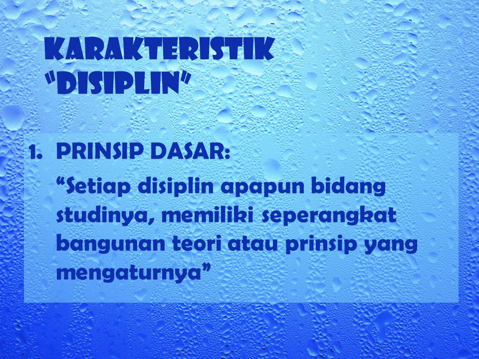 """KARAKTERISTIK """"DISIPLIN"""" 1.PRINSIP DASAR: """"Setiap disiplin apapun bidang studinya, memiliki seperangkat bangunan teori atau prinsip yang mengaturnya"""""""