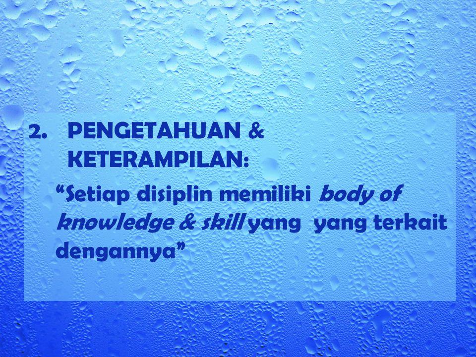 """2.PENGETAHUAN & KETERAMPILAN: """"Setiap disiplin memiliki body of knowledge & skill yang yang terkait dengannya"""""""