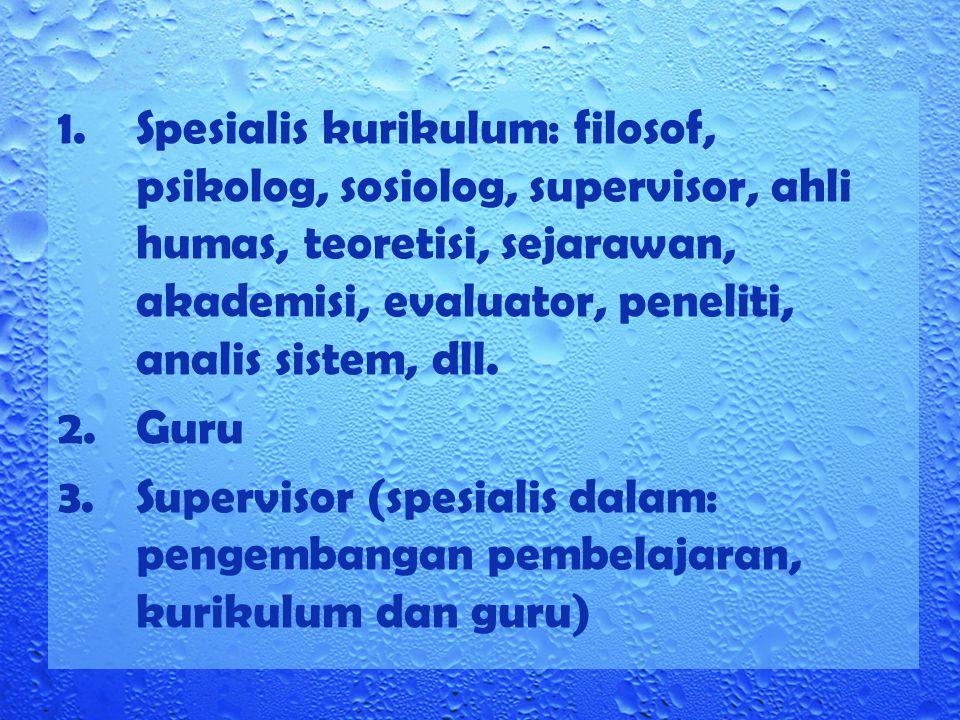 1.Spesialis kurikulum: filosof, psikolog, sosiolog, supervisor, ahli humas, teoretisi, sejarawan, akademisi, evaluator, peneliti, analis sistem, dll.