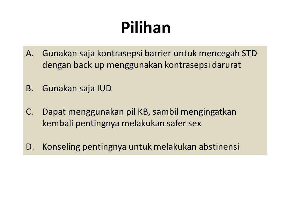 Pilihan A.Gunakan saja kontrasepsi barrier untuk mencegah STD dengan back up menggunakan kontrasepsi darurat B.Gunakan saja IUD C.Dapat menggunakan pi
