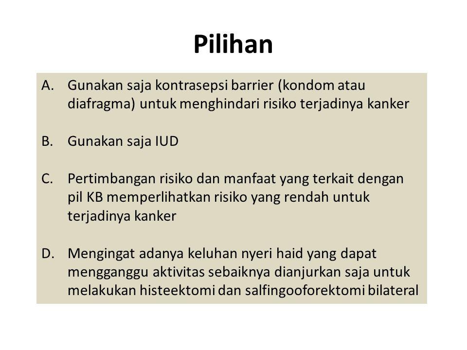 Pilihan A.Gunakan saja kontrasepsi barrier (kondom atau diafragma) untuk menghindari risiko terjadinya kanker B.Gunakan saja IUD C.Pertimbangan risiko