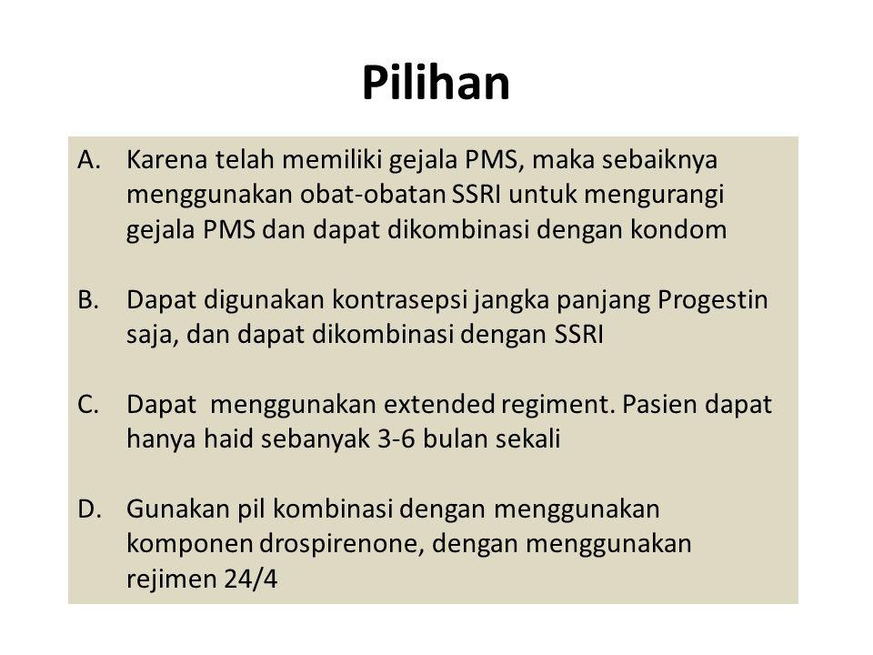Pilihan A.Karena telah memiliki gejala PMS, maka sebaiknya menggunakan obat-obatan SSRI untuk mengurangi gejala PMS dan dapat dikombinasi dengan kondo
