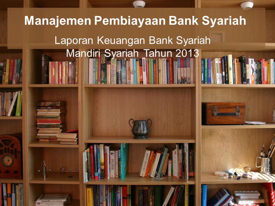 Manajemen Pembiayaan Bank Syariah Laporan Keuangan Bank Syariah Mandiri Syariah Tahun 2013