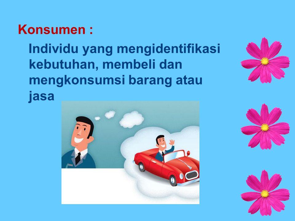 Konsumen : Individu yang mengidentifikasi kebutuhan, membeli dan mengkonsumsi barang atau jasa
