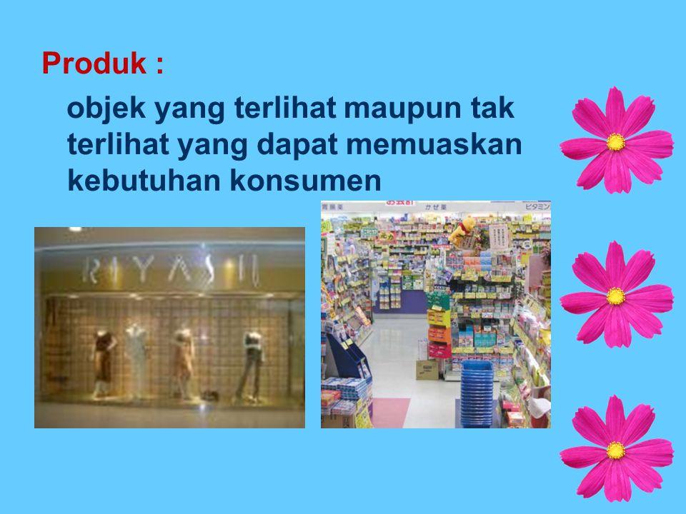 Produk : objek yang terlihat maupun tak terlihat yang dapat memuaskan kebutuhan konsumen