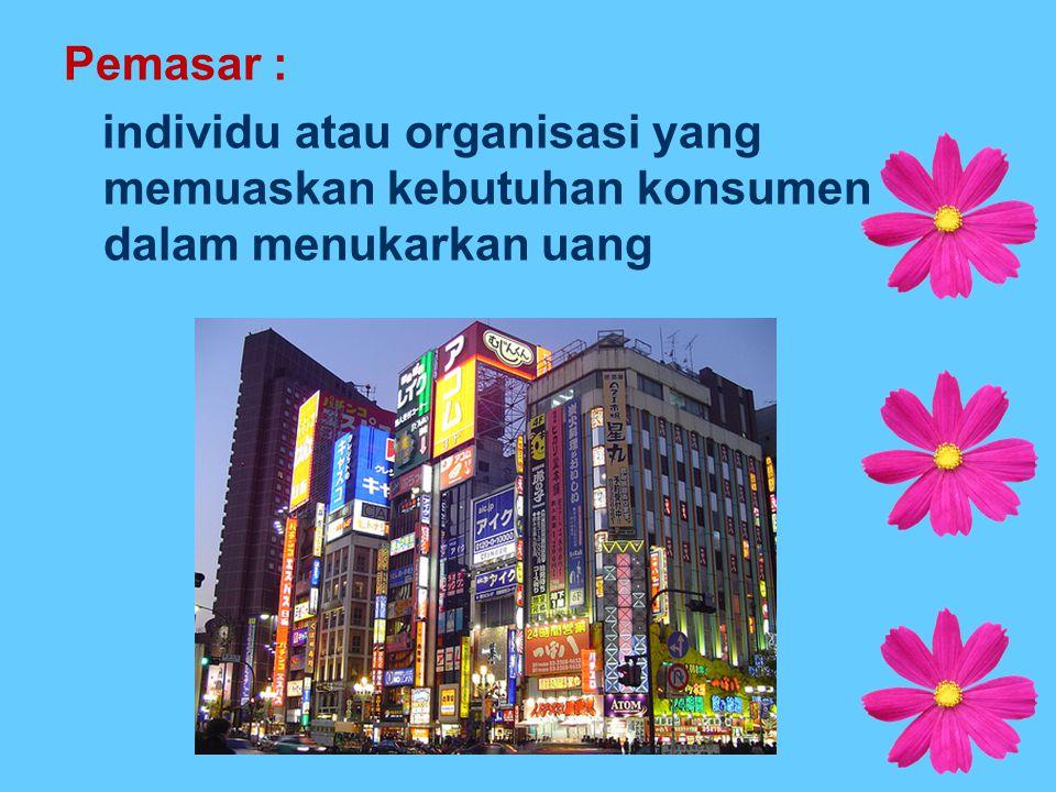 Pemasar : individu atau organisasi yang memuaskan kebutuhan konsumen dalam menukarkan uang