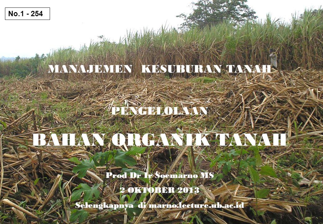 MANAJEMEN KESUBURAN TANAH PENGELOLAAN BAHAN ORGANIK TANAH Prod Dr Ir Soemarno MS 2 OKTOBER 2013 Selengkapnya di marno.lecture.ub.ac.id No.1 - 254